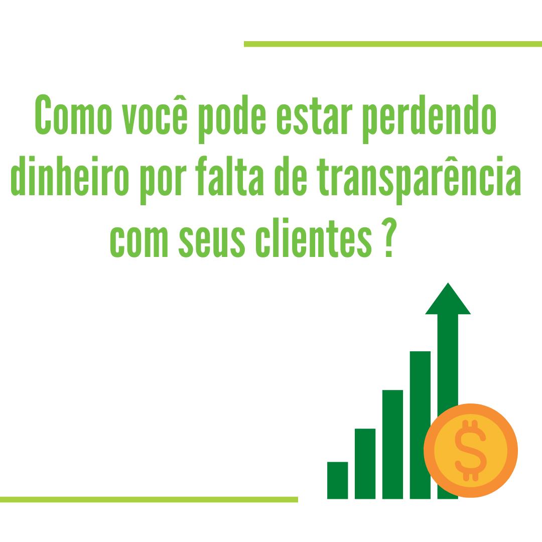 Como você pode estar perdendo dinheiro por falta de transparência com seus clientes?